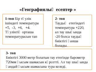 «Географиялық есептер » 1-топ Бір тәулік ішіндегі температура +5, -3, +6,