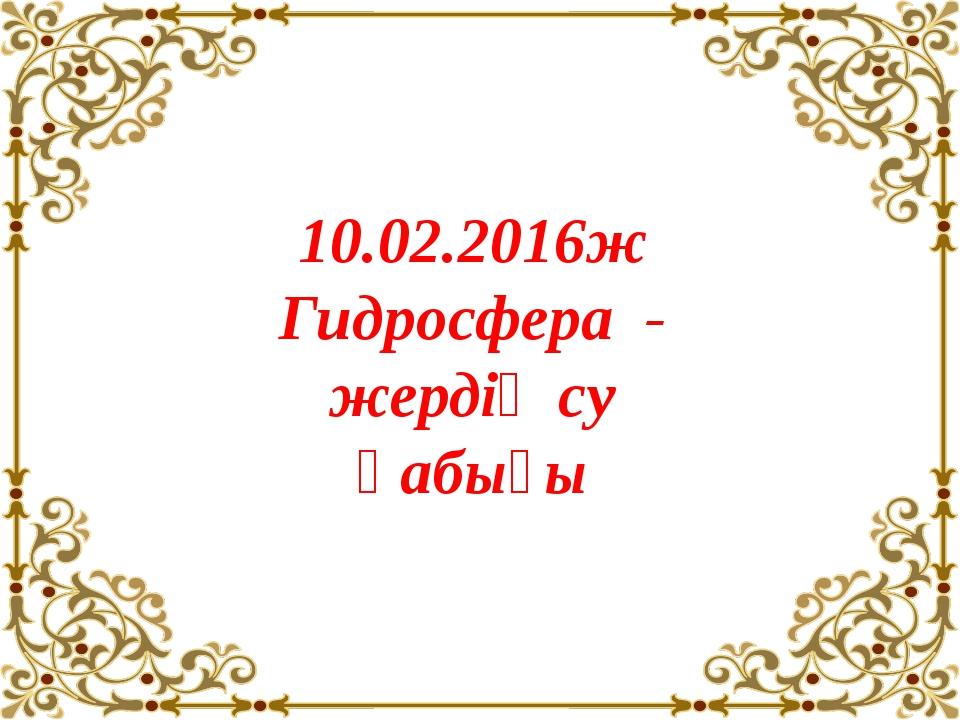 10.02.2016ж Гидросфера - жердің су қабығы