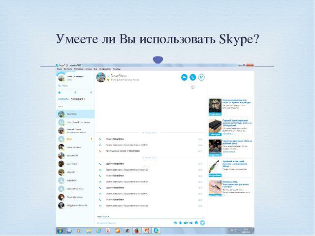 Умеете ли Вы использовать Skype? 
