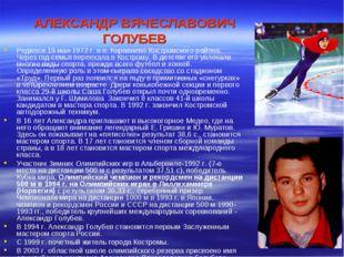 АЛЕКСАНДР ВЯЧЕСЛАВОВИЧ ГОЛУБЕВ Родился 19 мая 1972 г. в п. Караваево Костромс