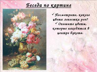 Беседа по картине Посмотрите, какого цвета лепестки роз? Опишите цветы, котор