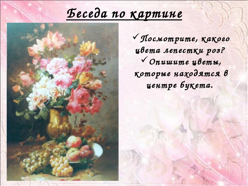 Беседа по картине Посмотрите, какого цвета лепестки роз? Опишите цветы, котор...