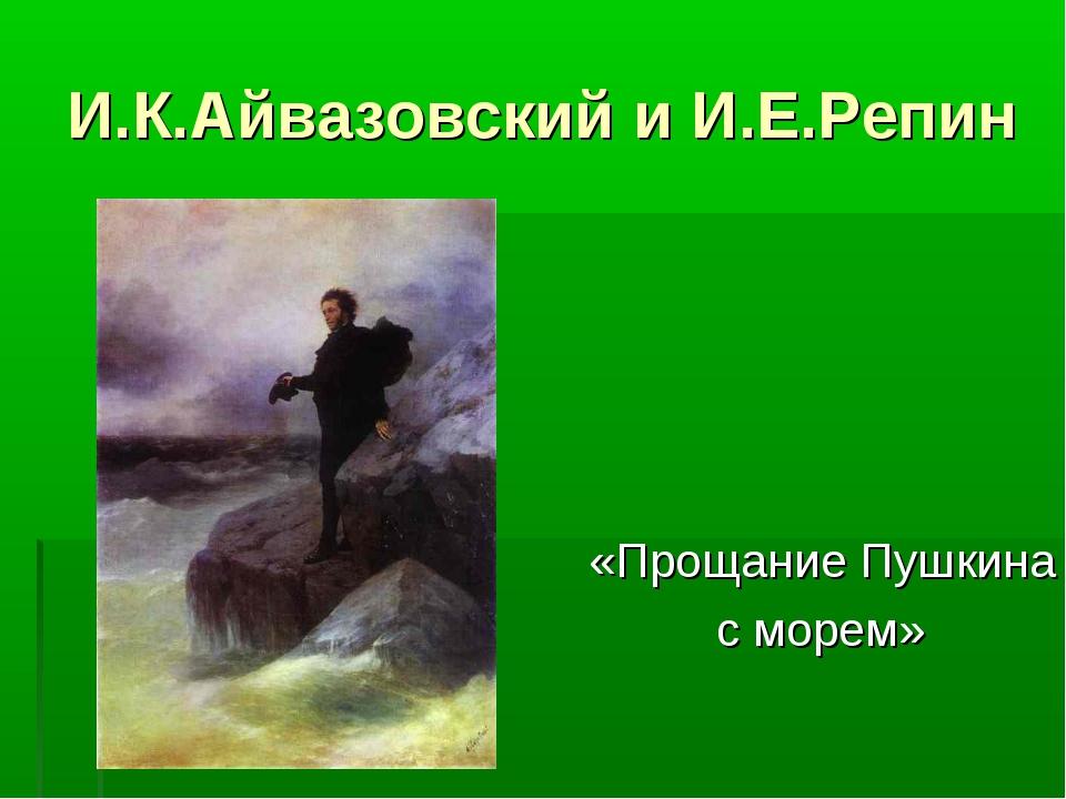 И.К.Айвазовский и И.Е.Репин «Прощание Пушкина с морем»