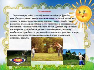 Заключение Организация работы по обучению детей игре фрисби, способствует ра