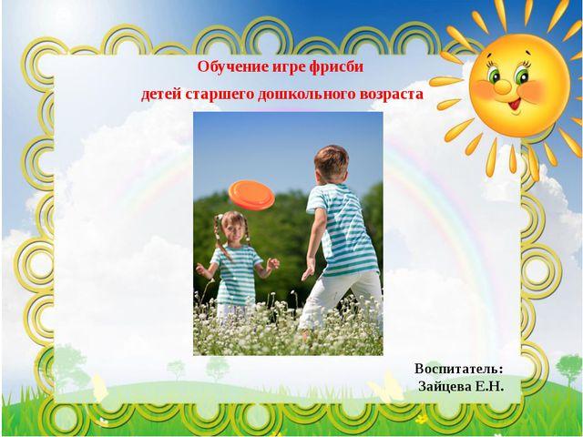 Обучение игре фрисби детей старшего дошкольного возраста Воспитатель: Зайцева...