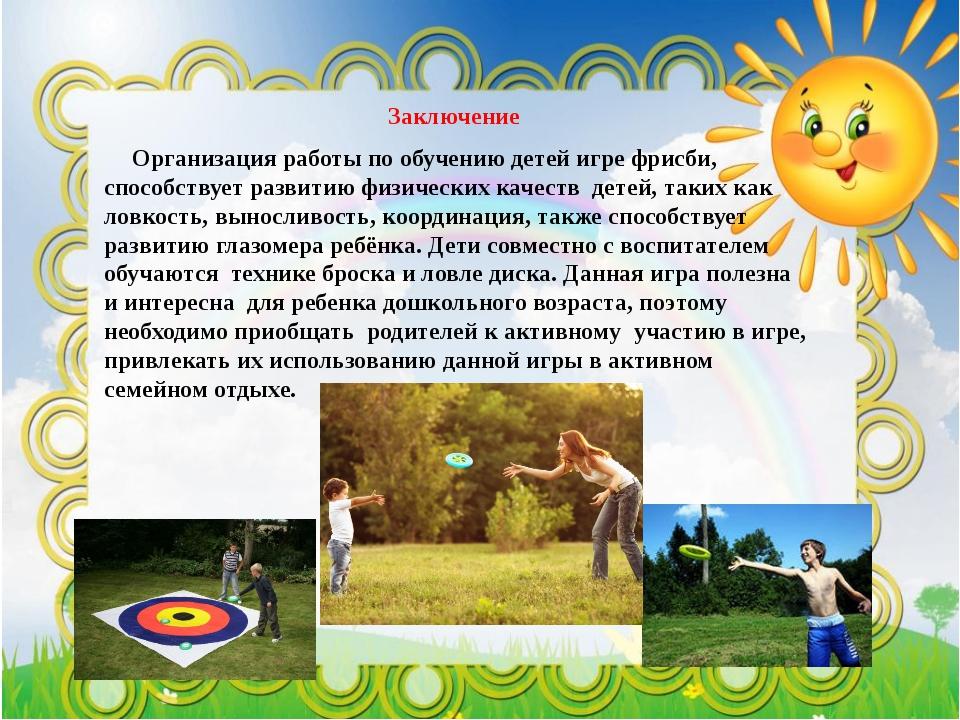 Заключение Организация работы по обучению детей игре фрисби, способствует ра...
