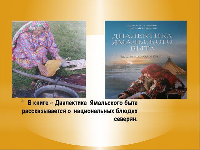 В книге « Диалектика Ямальского быта рассказывается о национальных блюдах сев...
