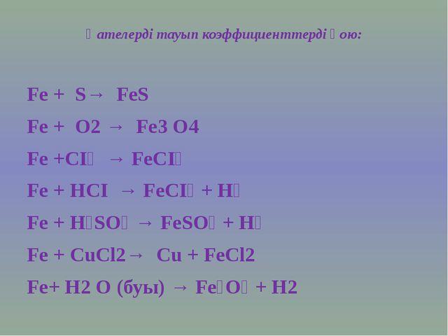 Қателерді тауып коэффициенттерді қою: Fe + S→ FeS Fe + O2 → Fe3 O4 Fe +СI₂ →...