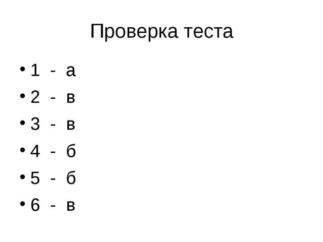 Проверка теста 1 - а 2 - в 3 - в 4 - б 5 - б 6 - в