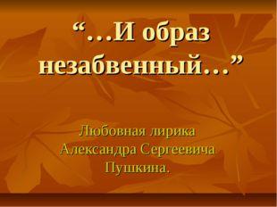 """""""…И образ незабвенный…"""" Любовная лирика Александра Сергеевича Пушкина."""