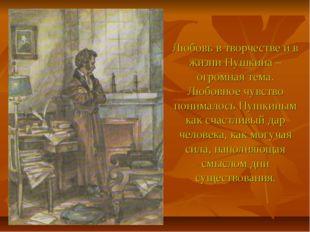 Любовь в творчестве и в жизни Пушкина – огромная тема. Любовное чувство поним