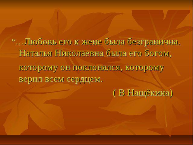 """""""…Любовь его к жене была безгранична. Наталья Николаевна была его богом, кот..."""