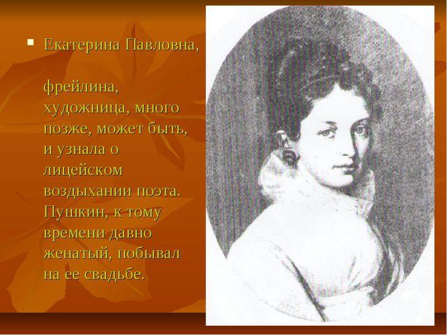 Екатерина Павловна, фрейлина, художница, много позже, может быть, и узнала о...