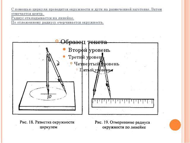 С помощью циркуля проводятся окружности и дуги на размеченной заготовке. Зате...