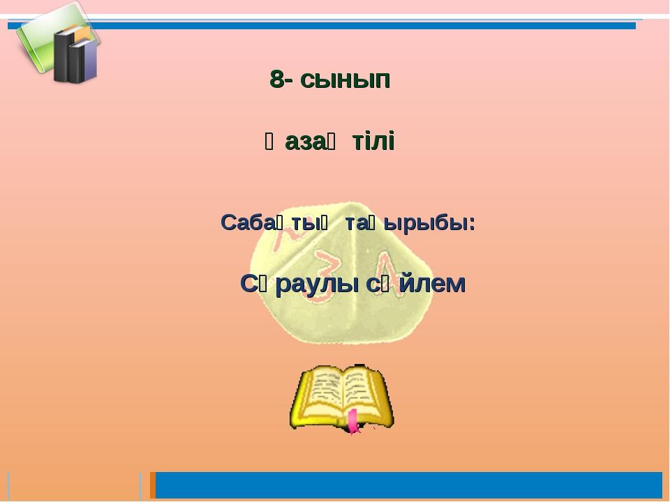 Сабақтың тақырыбы: Сұраулы сөйлем 8- сынып Қазақ тілі