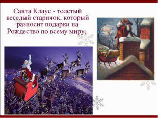 Санта Клаус - толстый веселый старичок, который разносит подарки на Рождество