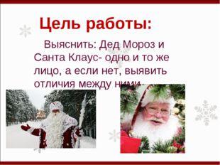 Цель работы: Выяснить: Дед Мороз и Санта Клаус- одно и то же лицо, а если нет