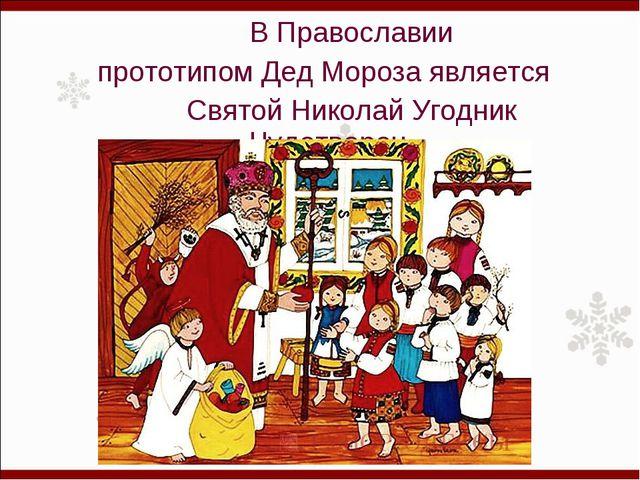В Православии прототипом Дед Мороза является Святой Николай Угодник Чудотвор...