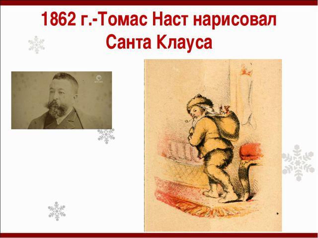 1862 г.-Томас Наст нарисовал Санта Клауса
