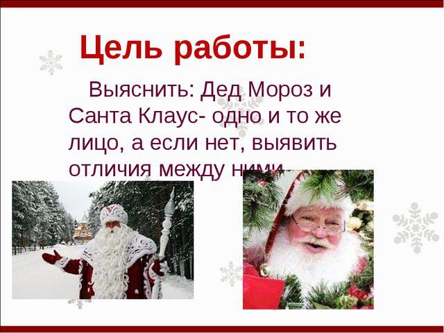 Цель работы: Выяснить: Дед Мороз и Санта Клаус- одно и то же лицо, а если нет...
