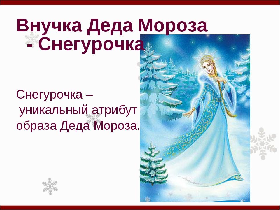 Внучка Деда Мороза - Снегурочка  Снегурочка – уникальный атрибут образа Деда...