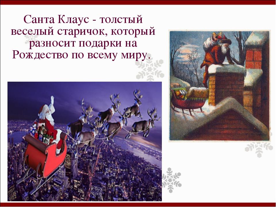 Санта Клаус - толстый веселый старичок, который разносит подарки на Рождество...