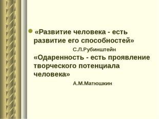 «Развитие человека - есть развитие его способностей» С.Л.Рубинштейн «Одаренно