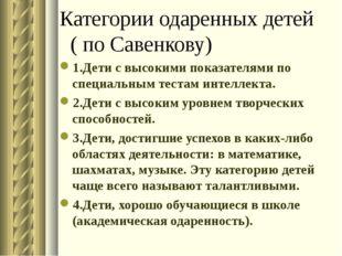 Категории одаренных детей ( по Савенкову) 1.Дети с высокими показателями по с