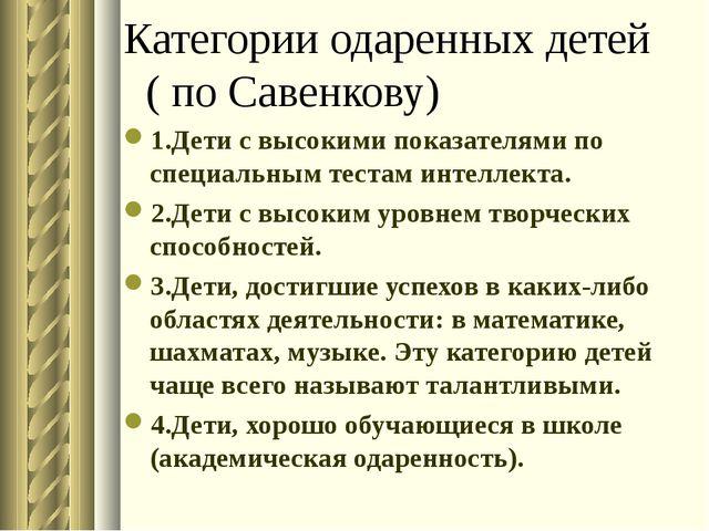 Категории одаренных детей ( по Савенкову) 1.Дети с высокими показателями по с...