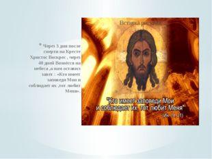 Через 3 дня после смерти на Кресте Христос Воскрес , через 40 дней Вознёсся н