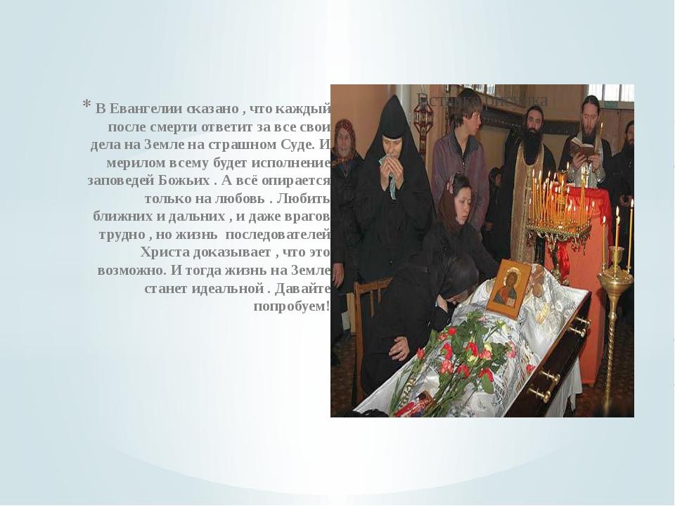 В Евангелии сказано , что каждый после смерти ответит за все свои дела на Зем...