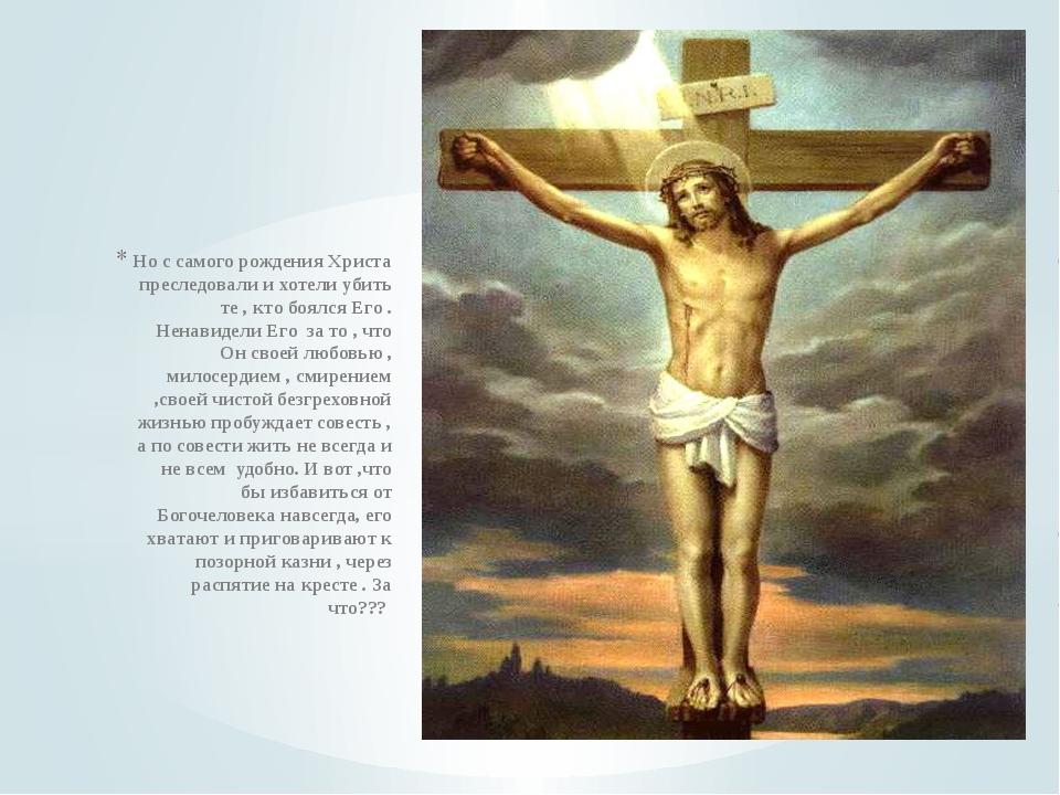 Но с самого рождения Христа преследовали и хотели убить те , кто боялся Его ....