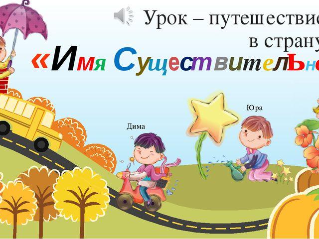 Урок – путешествие в страну: «Имя Существительное» Настя Юра Дима Игорь