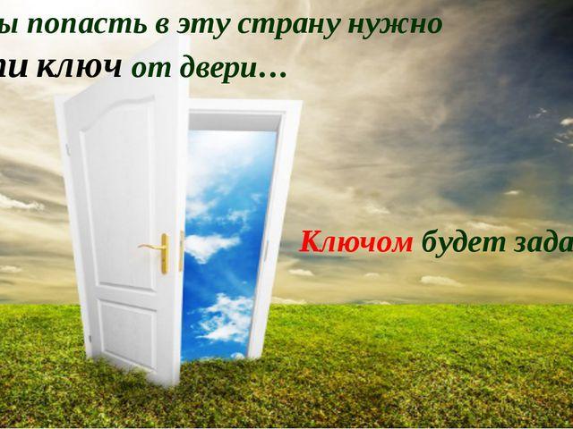 Чтобы попасть в эту страну нужно найти ключ от двери… Ключом будет задание: