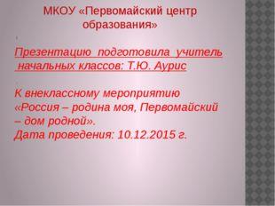 ! . МКОУ «Первомайский центр образования» Презентацию подготовила учитель на