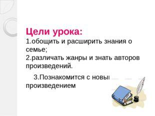 Цели урока: 1.обощить и расширить знания о семье; 2.различать жанры и знать а