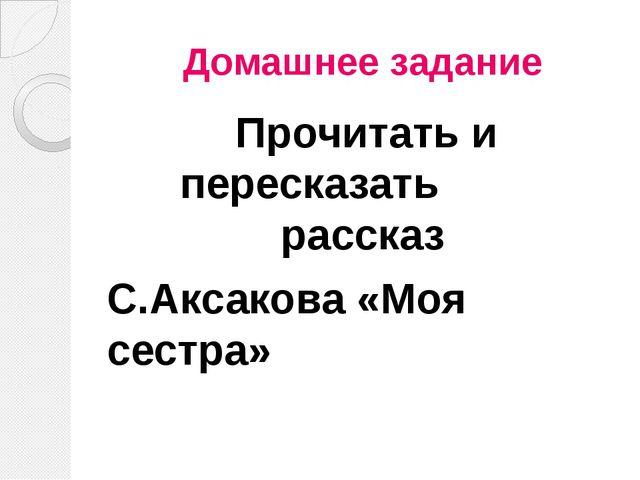 Домашнее задание Прочитать и пересказать рассказ С.Аксакова «Моя сестра»