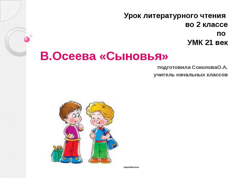 Урок литературного чтения во 2 классе по УМК 21 век В.Осеева «Сыновья» подгот...