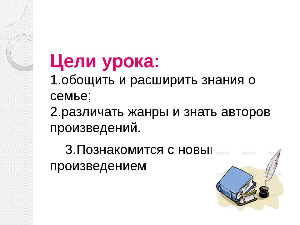 Цели урока: 1.обощить и расширить знания о семье; 2.различать жанры и знать а...