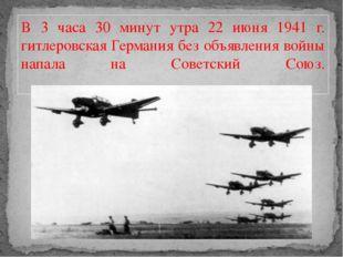 В 3 часа 30 минут утра 22 июня 1941 г. гитлеровская Германия без объявления в