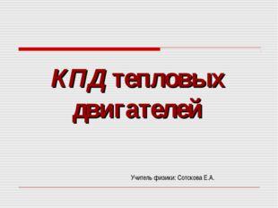 КПД тепловых двигателей Учитель физики: Сотскова Е.А.