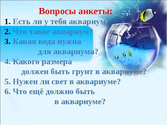 Вопросы анкеты: Есть ли у тебя аквариум? Что такое аквариум? Какая вода нужна...