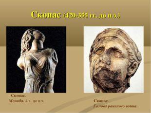 Скопас (420-355 гг. до н.э.) Скопас. Менада. 4 в. до н.э. Скопас. Голова ране