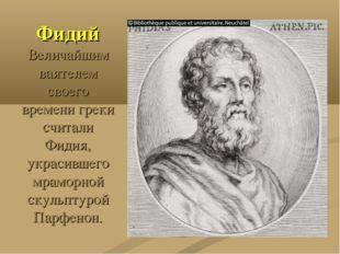 Фидий Величайшим ваятелем своего времени греки считали Фидия, украсившего мра