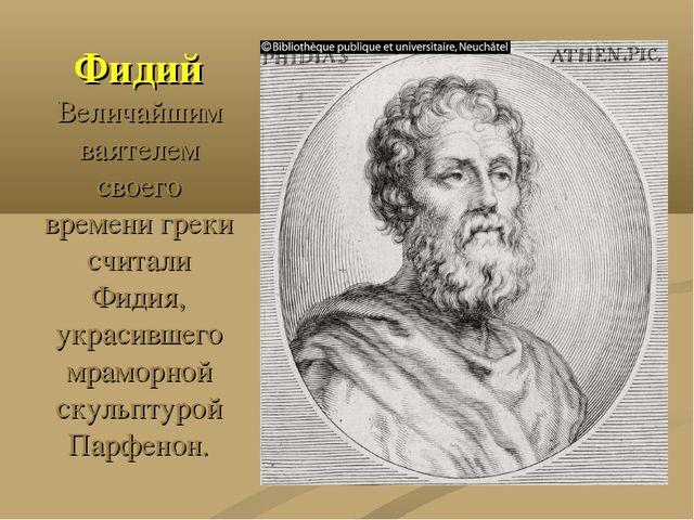 Фидий Величайшим ваятелем своего времени греки считали Фидия, украсившего мра...
