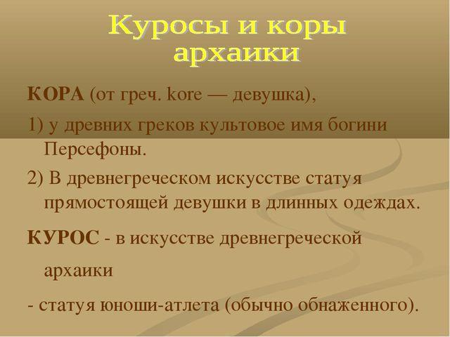 КОРА (от греч. kore — девушка), 1) у древних греков культовое имя богини Перс...