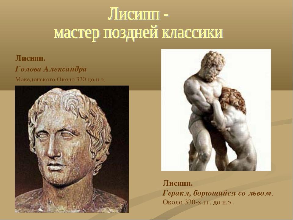 Лисипп. Голова Александра Македонского Около 330 до н.э. Лисипп. Геракл, борю...