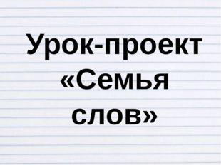 Урок-проект «Семья слов»