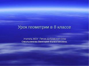 Урок геометрии в 8 классе Учитель МОУ Петра-Дубравской СОШ Смольникова Виктор