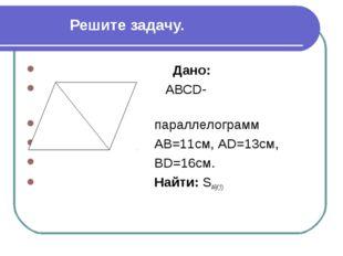 Решите задачу. Дано: АВСD- параллелограмм АВ=11см, АD=13см, ВD=16см. Найти: S